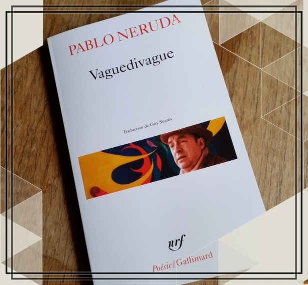 Pablo Neruda, Vaguedivague, 1958 Traduction de Guy Suarès Poésie Gallimard, 2013